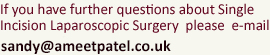 If you have further questions about Single Incision Laparoscopic Surgery  please  e-mail: sandy@ameetpatel.co.uk