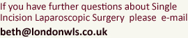 If you have further questions about Single Incision Laparoscopic Surgery  please  e-mail: beth@londonwls.co.uk